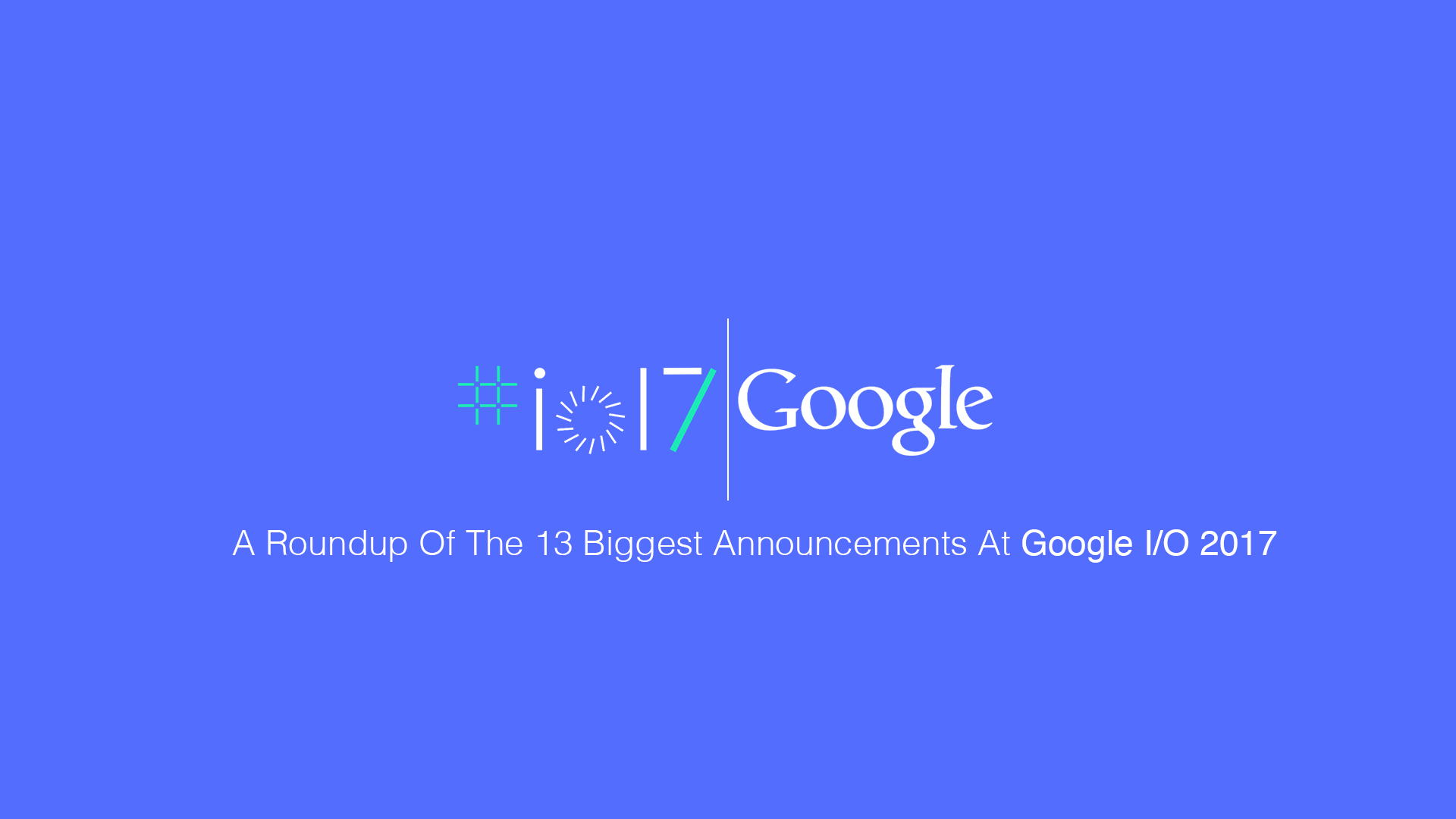 Google I/O 2017: Biggest highlights